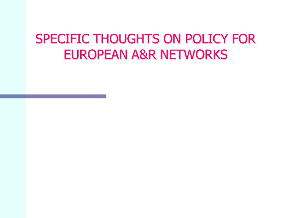 SPECIFIC THOUGHTS ON POLICY FOR EUROPEAN A&R NETWORKS