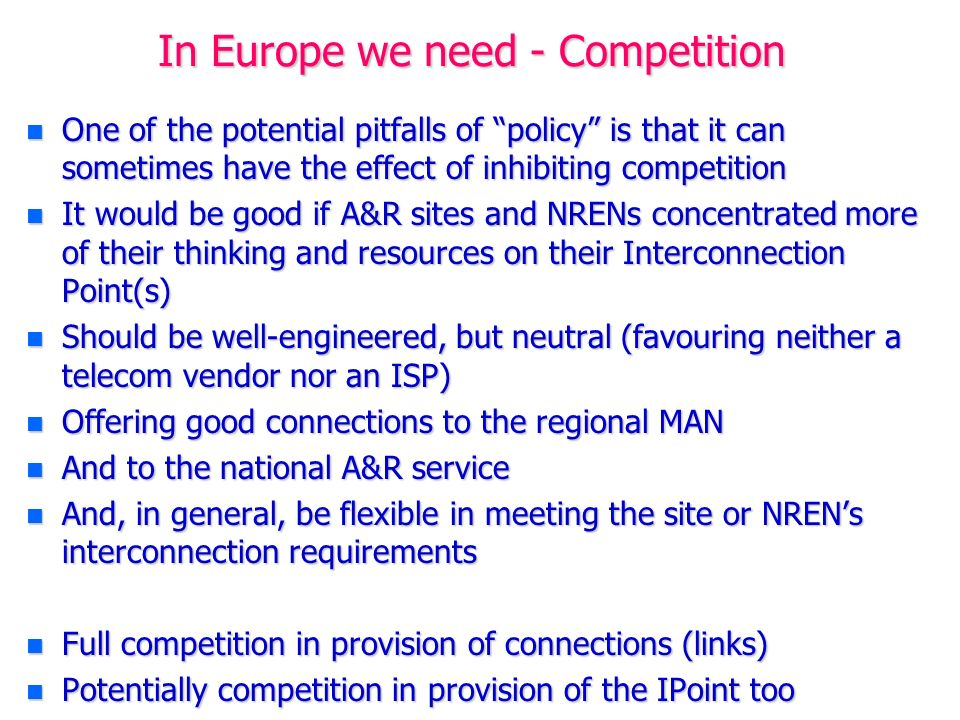 In Europe we need - Competition n One of the potential pitfalls of policy is that it can sometimes have the effect of inhibiting competition n It would be good if A&R sites and NRENs concentrated more of their thinking and resources on their Interconnection Point(s) n Should be well-engineered, but neutral (favouring neither a telecom vendor nor an ISP) n Offering good connections to the regional MAN n And to the national A&R service n And, in general, be flexible in meeting the site or NRENs interconnection requirements n Full competition in provision of connections (links) n Potentially competition in provision of the IPoint too