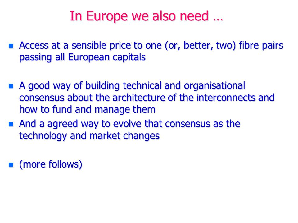 In Europe we also need … n Access at a sensible price to one (or, better, two) fibre pairs passing all European capitals n A good way of building technical and organisational consensus about the architecture of the interconnects and how to fund and manage them n And a agreed way to evolve that consensus as the technology and market changes n (more follows)