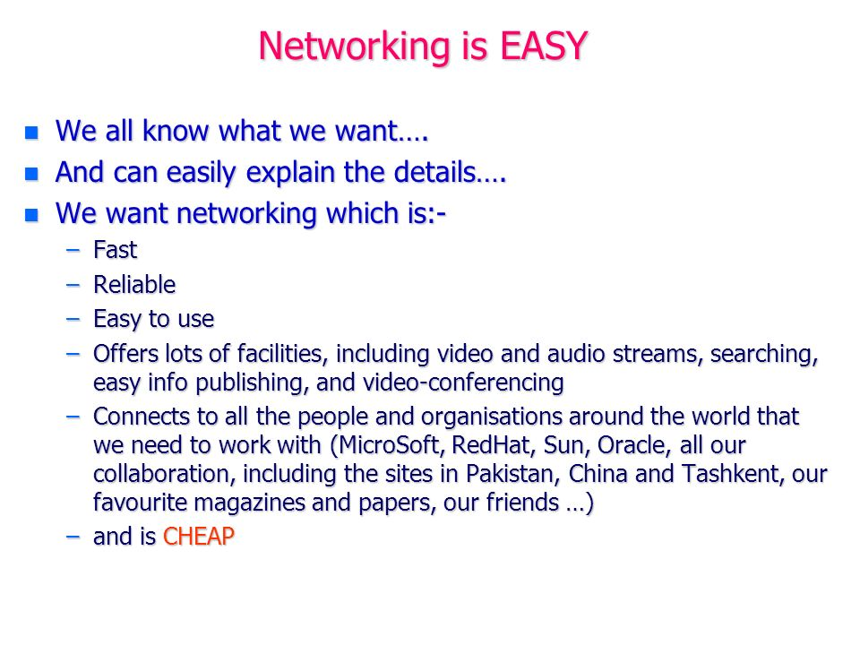 Networking is EASY n We all know what we want…. n And can easily explain the details…. n We want networking which is:- –Fast –Reliable –Easy to use –O