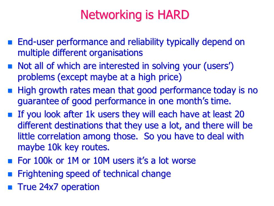 Networking is HARD n End-user performance and reliability typically depend on multiple different organisations n Not all of which are interested in solving your (users) problems (except maybe at a high price) n High growth rates mean that good performance today is no guarantee of good performance in one months time.