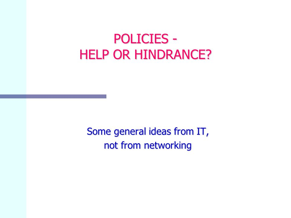 POLICIES - HELP OR HINDRANCE Some general ideas from IT, not from networking