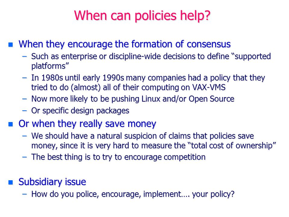 When can policies help? n When they encourage the formation of consensus –Such as enterprise or discipline-wide decisions to define supported platform