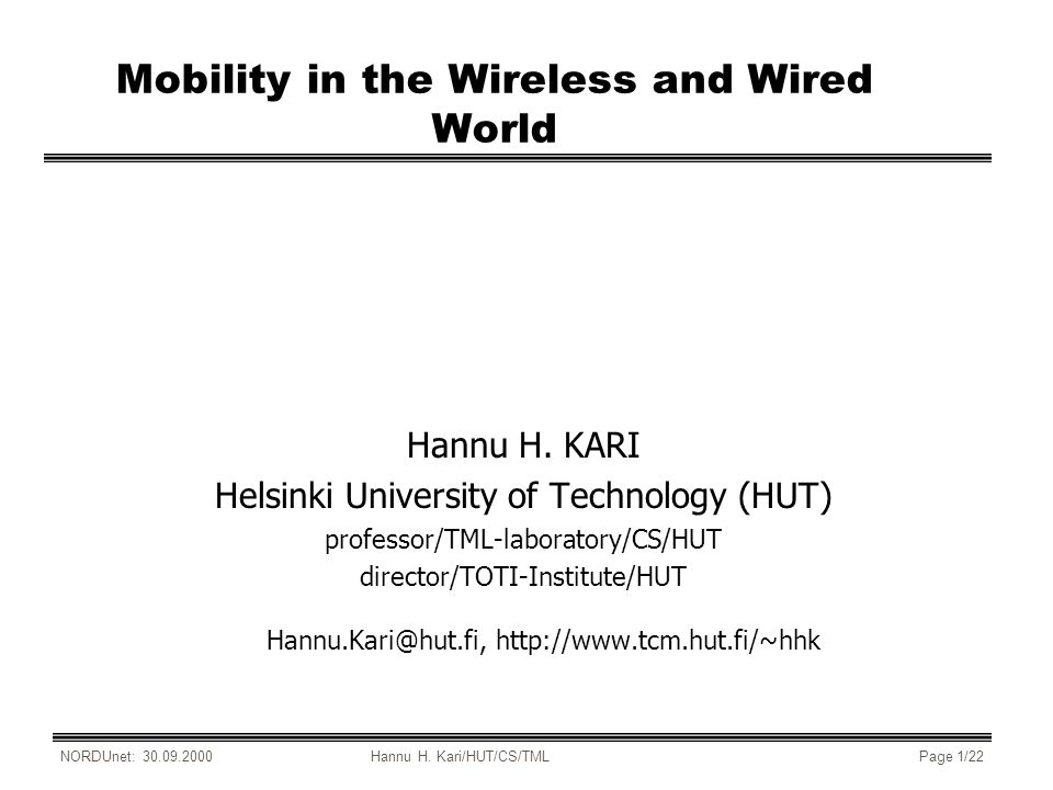 NORDUnet: 30.09.2000Hannu H. Kari/HUT/CS/TMLPage 1/22 Mobility in the Wireless and Wired World Hannu H. KARI Helsinki University of Technology (HUT) p