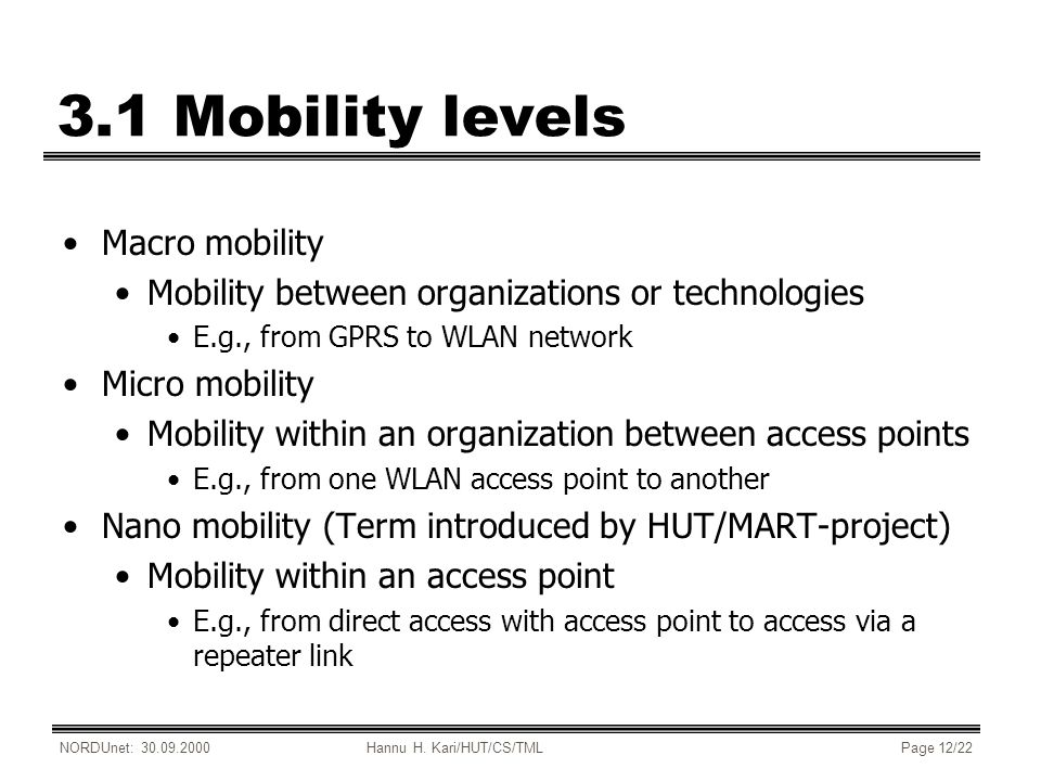 NORDUnet: 30.09.2000Hannu H. Kari/HUT/CS/TMLPage 12/22 3.1 Mobility levels Macro mobility Mobility between organizations or technologies E.g., from GP