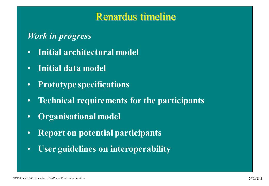 06/02/2014 NORDUnet 2000 : Renardus – The Clever Route to Information Renardus timeline Work in progress Initial architectural model Initial data model Prototype specifications Technical requirements for the participants Organisational model Report on potential participants User guidelines on interoperability