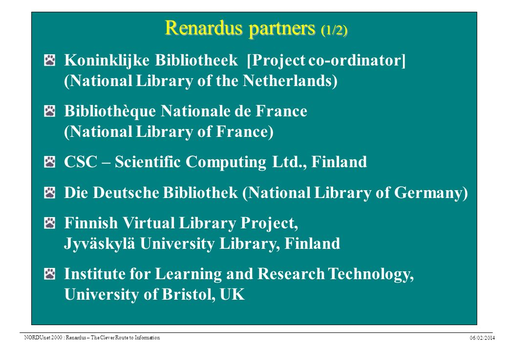 06/02/2014 NORDUnet 2000 : Renardus – The Clever Route to Information Renardus partners (1/2) Koninklijke Bibliotheek [Project co-ordinator] (National Library of the Netherlands) Bibliothèque Nationale de France (National Library of France) CSC – Scientific Computing Ltd., Finland Die Deutsche Bibliothek (National Library of Germany) Finnish Virtual Library Project, Jyväskylä University Library, Finland Institute for Learning and Research Technology, University of Bristol, UK