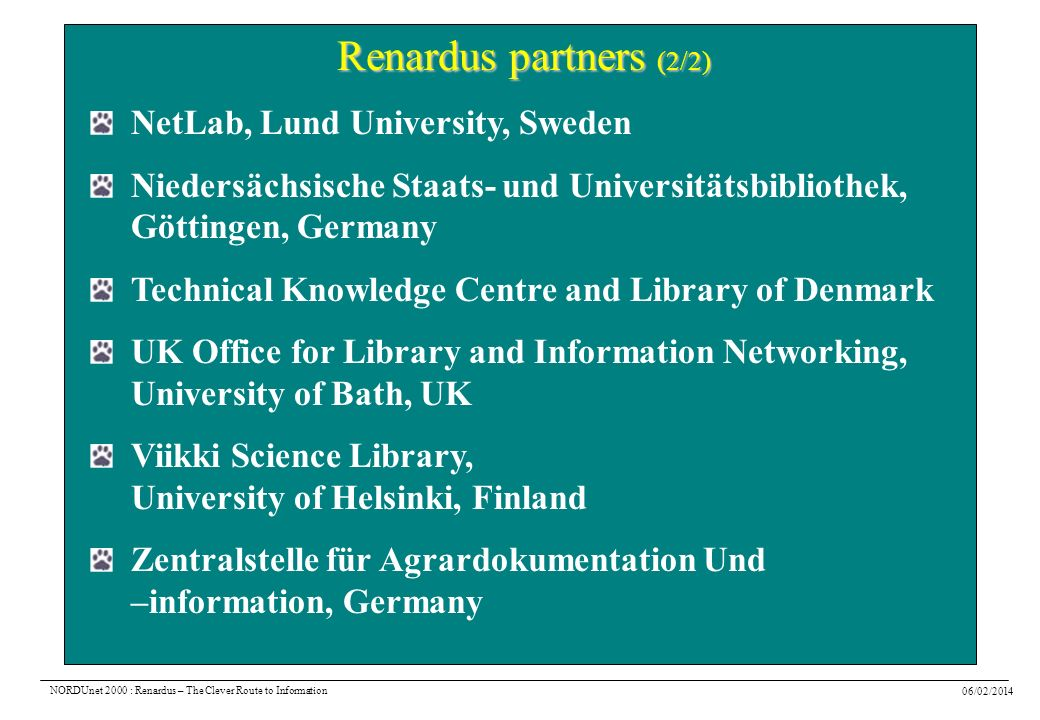 06/02/2014 NORDUnet 2000 : Renardus – The Clever Route to Information Renardus partners (2/2) NetLab, Lund University, Sweden Niedersächsische Staats- und Universitätsbibliothek, Göttingen, Germany Technical Knowledge Centre and Library of Denmark UK Office for Library and Information Networking, University of Bath, UK Viikki Science Library, University of Helsinki, Finland Zentralstelle für Agrardokumentation Und –information, Germany