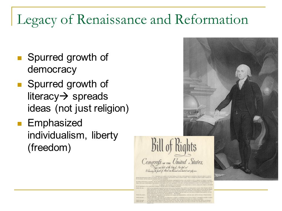 Legacy of Renaissance and Reformation Spurred growth of democracy Spurred growth of literacy spreads ideas (not just religion) Emphasized individualism, liberty (freedom)