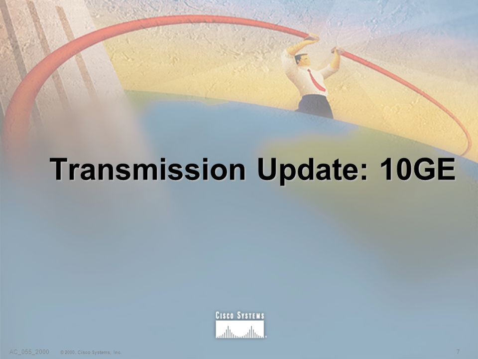 7AC_055_2000 © 2000, Cisco Systems, Inc. Transmission Update: 10GE