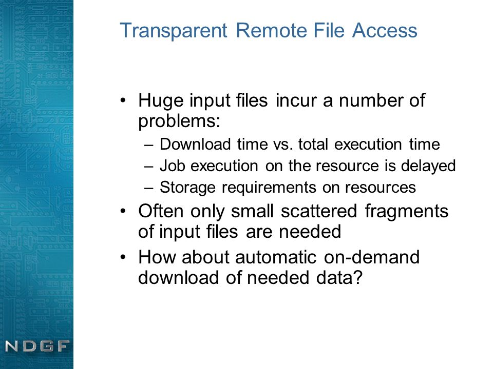 Transparent Remote File Access Huge input files incur a number of problems: –Download time vs. total execution time –Job execution on the resource is