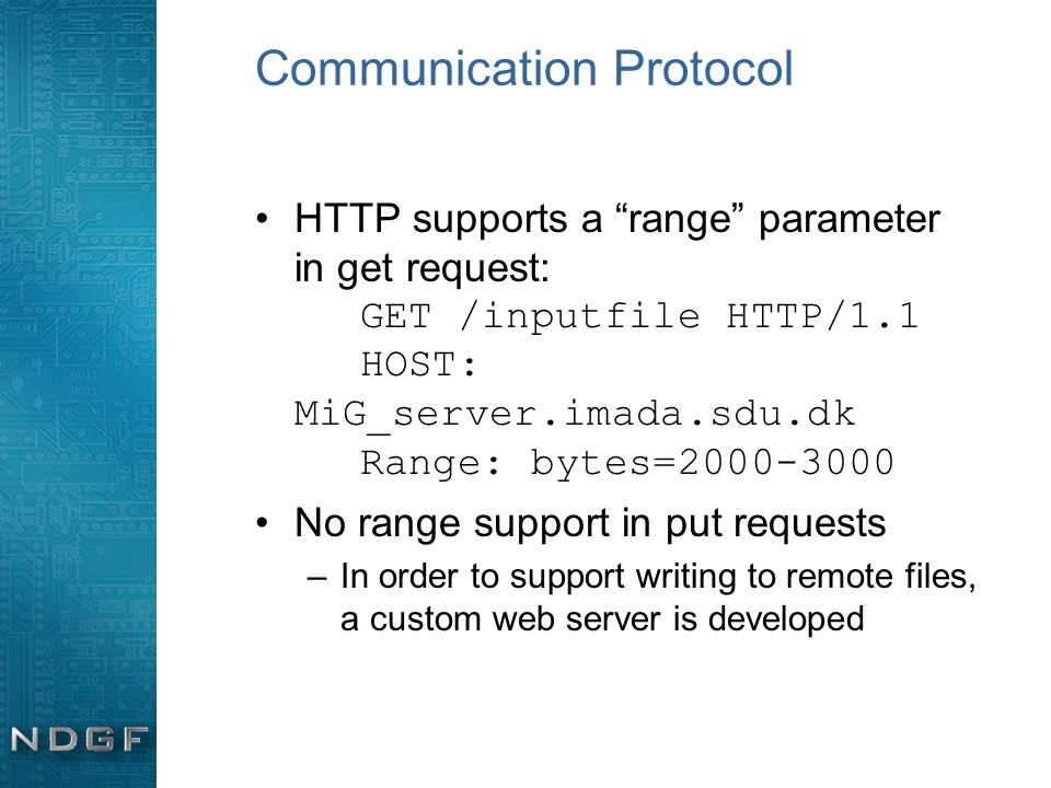 Communication Protocol HTTP supports a range parameter in get request: GET /inputfile HTTP/1.1 HOST: MiG_server.imada.sdu.dk Range: bytes=2000-3000 No