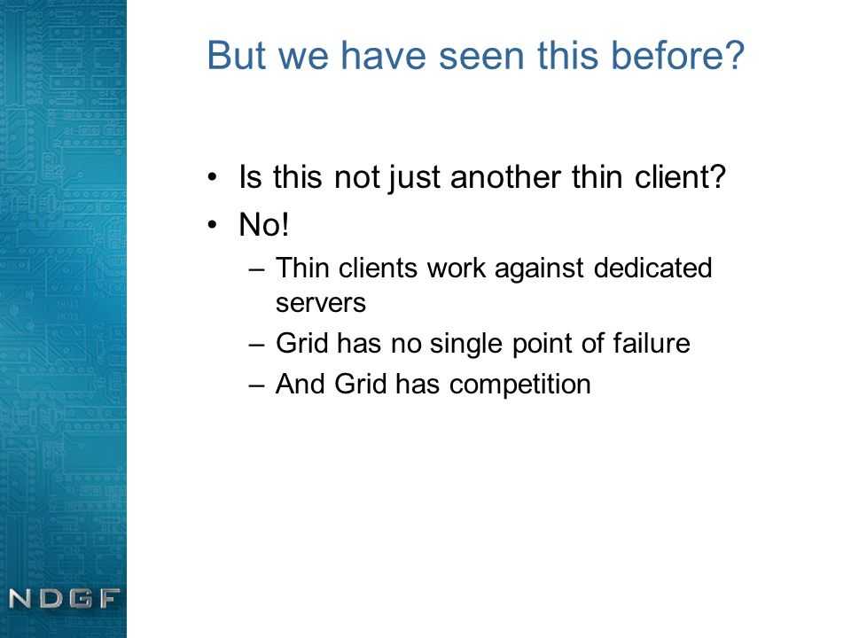 But we have seen this before? Is this not just another thin client? No! –Thin clients work against dedicated servers –Grid has no single point of fail