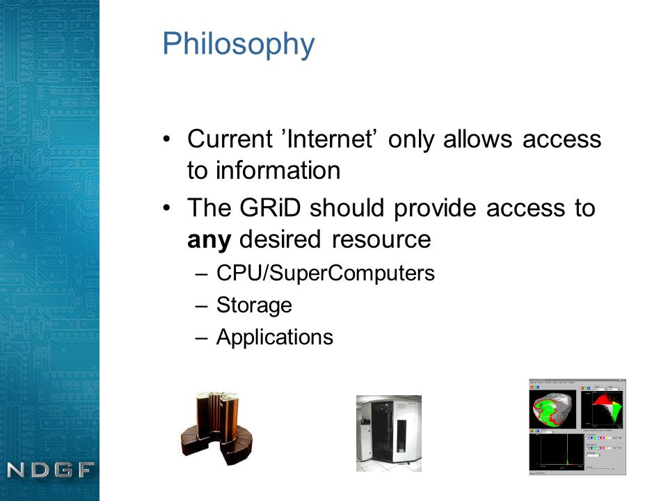 Philosophy Current Internet only allows access to information The GRiD should provide access to any desired resource –CPU/SuperComputers –Storage –App