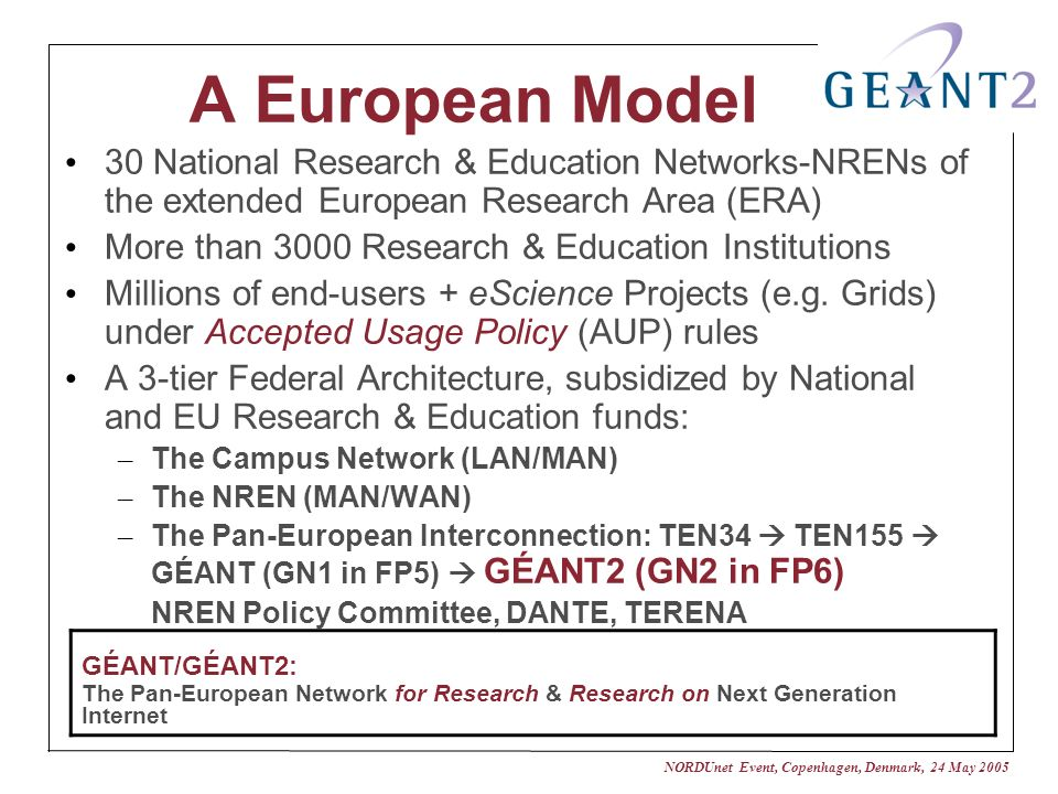 NORDUnet Event, Copenhagen, Denmark, 24 May 2005 A European Model 30 National Research & Education Networks-NRENs of the extended European Research Ar