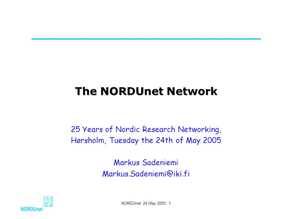 NORDUnet 24 May 2005 1 The NORDUnet Network 25 Years of Nordic Research Networking, Hørsholm, Tuesday the 24th of May 2005 Markus Sadeniemi Markus.Sadeniemi@iki.fi