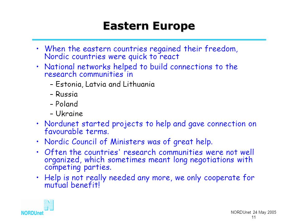 NORDUnet 24 May 2005 11 Eastern Europe When the eastern countries regained their freedom, Nordic countries were quick to react National networks helped to build connections to the research communities in –Estonia, Latvia and Lithuania –Russia –Poland –Ukraine Nordunet started projects to help and gave connection on favourable terms.
