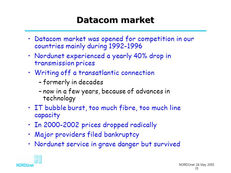 NORDUnet 24 May 2005 15 Datacom market Datacom market was opened for competition in our countries mainly during 1992-1996 Nordunet experienced a yearly 40% drop in transmission prices Writing off a transatlantic connection –formerly in decades –now in a few years, because of advances in technology IT bubble burst, too much fibre, too much line capacity In 2000-2002 prices dropped radically Major providers filed bankruptcy Nordunet service in grave danger but survived