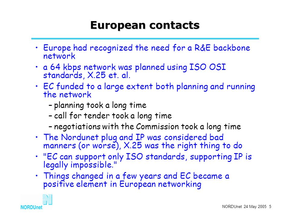 NORDUnet 24 May 2005 5 European contacts Europe had recognized the need for a R&E backbone network a 64 kbps network was planned using ISO OSI standards, X.25 et.
