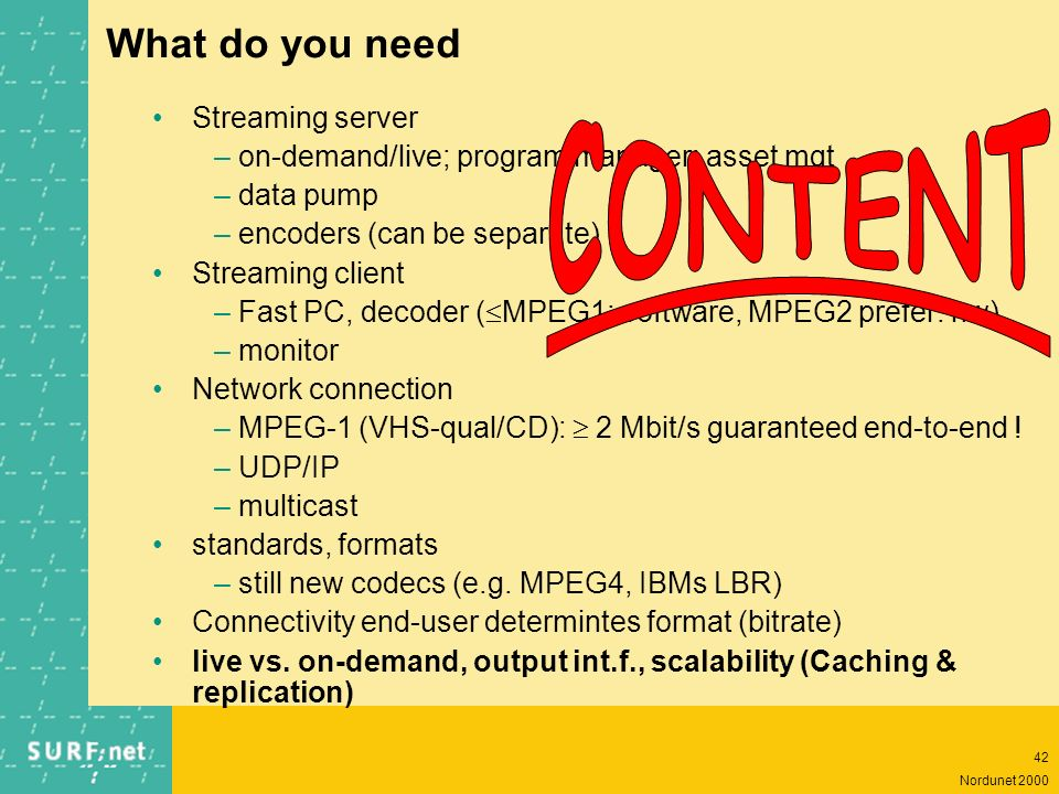 41 Nordunet 2000 Streaming media service content creation –producers, editors, encoders content mgt –db mgt, metadata, indexing&searching content delivery –dynamic streaming (more than one bandwidth), license control, synchr.