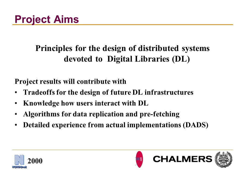 2000 Project Aims Principles for the design of distributed systems devoted to Digital Libraries (DL) Project results will contribute with Tradeoffs for the design of future DL infrastructures Knowledge how users interact with DL Algorithms for data replication and pre-fetching Detailed experience from actual implementations (DADS)