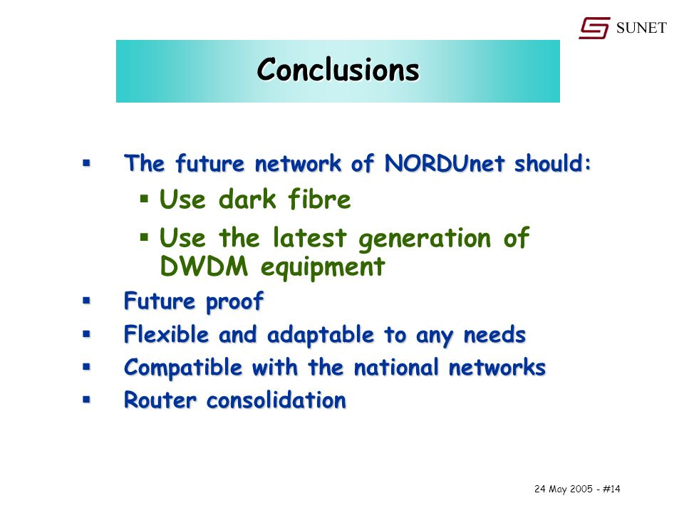 24 May #14 Conclusions The future network of NORDUnet should: The future network of NORDUnet should: Use dark fibre Use the latest generation of DWDM equipment Future proof Future proof Flexible and adaptable to any needs Flexible and adaptable to any needs Compatible with the national networks Compatible with the national networks Router consolidation Router consolidation