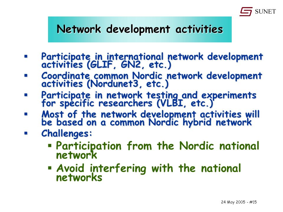 24 May #15 Network development activities Participate in international network development activities (GLIF, GN2, etc.) Participate in international network development activities (GLIF, GN2, etc.) Coordinate common Nordic network development activities (Nordunet3, etc.) Coordinate common Nordic network development activities (Nordunet3, etc.) Participate in network testing and experiments for specific researchers (VLBI, etc.) Participate in network testing and experiments for specific researchers (VLBI, etc.) Most of the network development activities will be based on a common Nordic hybrid network Most of the network development activities will be based on a common Nordic hybrid network Challenges: Challenges: Participation from the Nordic national network Avoid interfering with the national networks