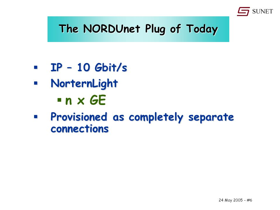 24 May #6 The NORDUnet Plug of Today IP – 10 Gbit/s IP – 10 Gbit/s NorternLight NorternLight n x GE Provisioned as completely separate connections Provisioned as completely separate connections