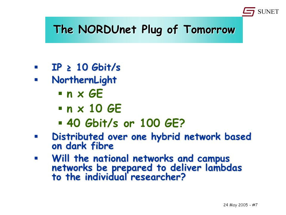24 May #7 The NORDUnet Plug of Tomorrow IP 10 Gbit/s IP 10 Gbit/s NorthernLight NorthernLight n x GE n x 10 GE 40 Gbit/s or 100 GE.