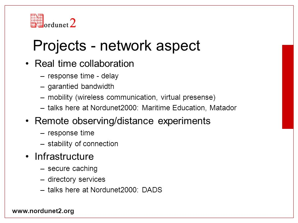 www.nordunet2.org Projects - network aspect Real time collaboration –response time - delay –garantied bandwidth –mobility (wireless communication, virtual presense) –talks here at Nordunet2000: Maritime Education, Matador Remote observing/distance experiments –response time –stability of connection Infrastructure –secure caching –directory services –talks here at Nordunet2000: DADS