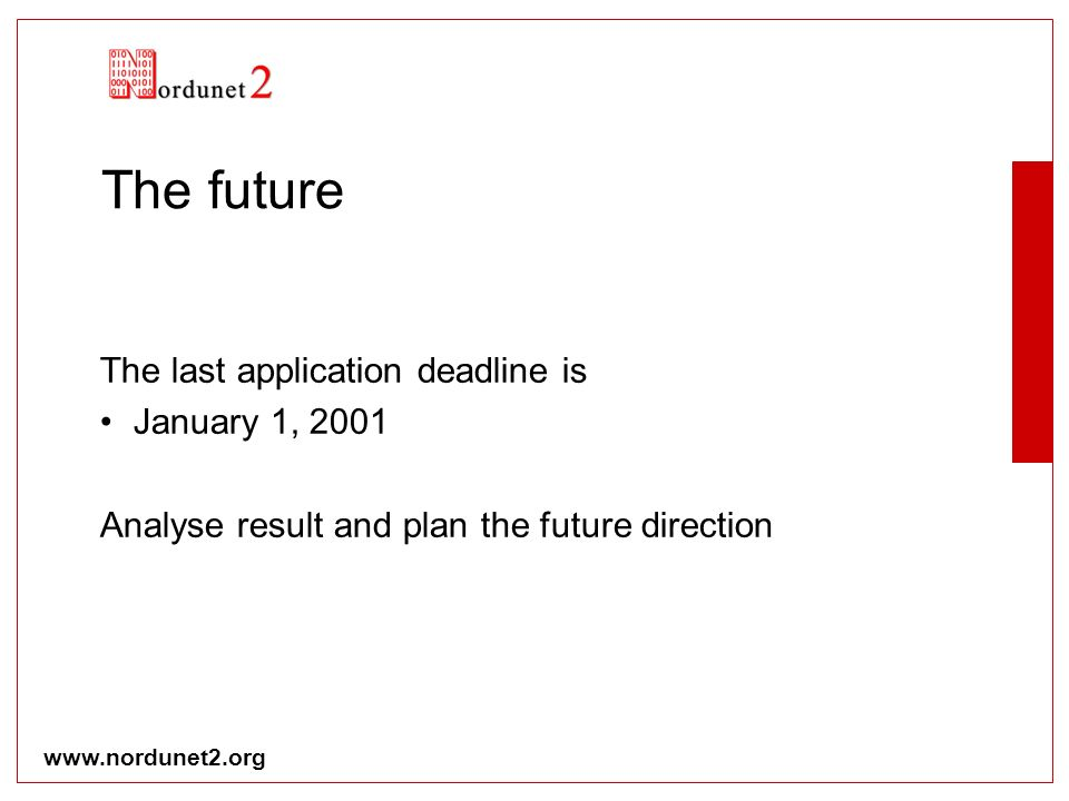 www.nordunet2.org The future The last application deadline is January 1, 2001 Analyse result and plan the future direction