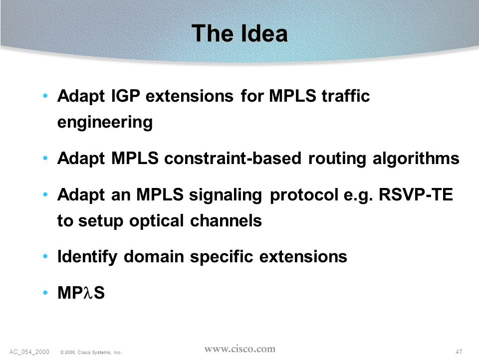47AC_054_2000 © 2000, Cisco Systems, Inc. The Idea Adapt IGP extensions for MPLS traffic engineering Adapt MPLS constraint-based routing algorithms Ad