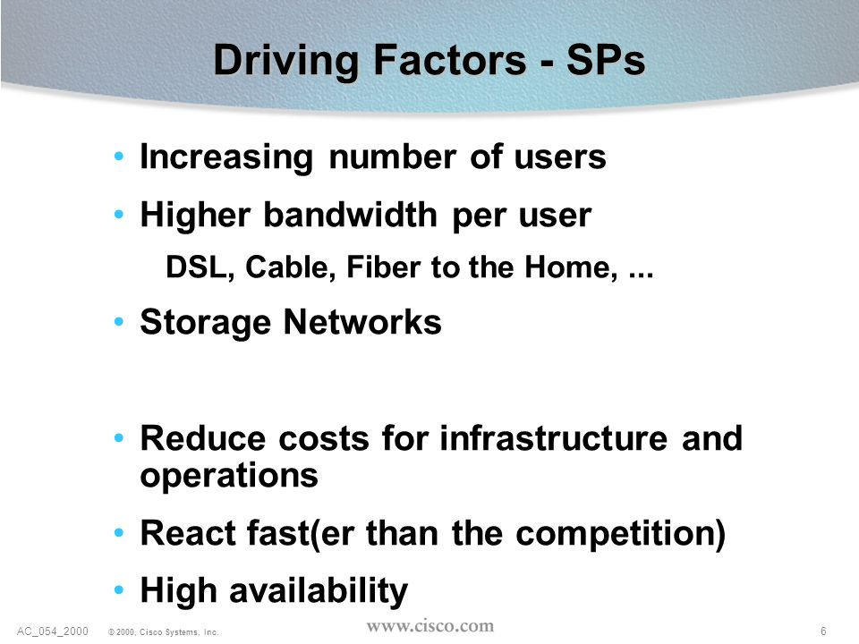 6AC_054_2000 © 2000, Cisco Systems, Inc. Driving Factors - SPs Increasing number of users Higher bandwidth per user DSL, Cable, Fiber to the Home,...