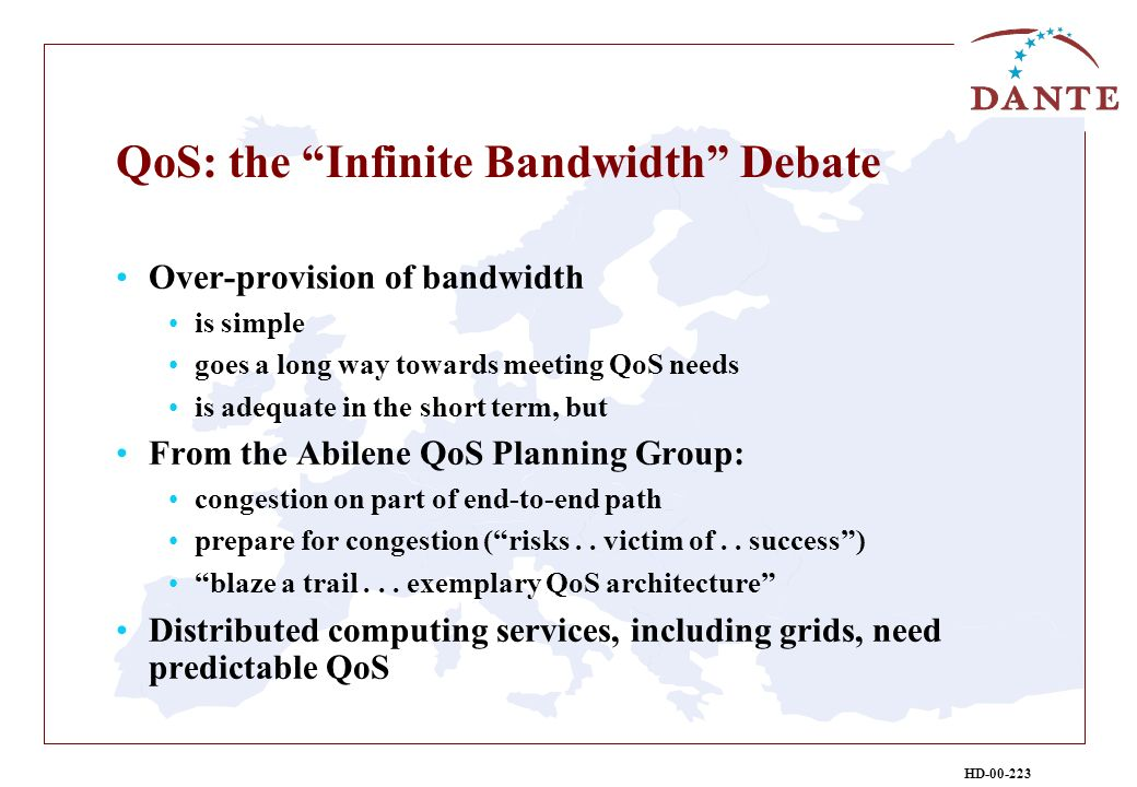 HD-00-223 QoS: the Infinite Bandwidth Debate Over-provision of bandwidth is simple goes a long way towards meeting QoS needs is adequate in the short term, but From the Abilene QoS Planning Group: congestion on part of end-to-end path prepare for congestion (risks..