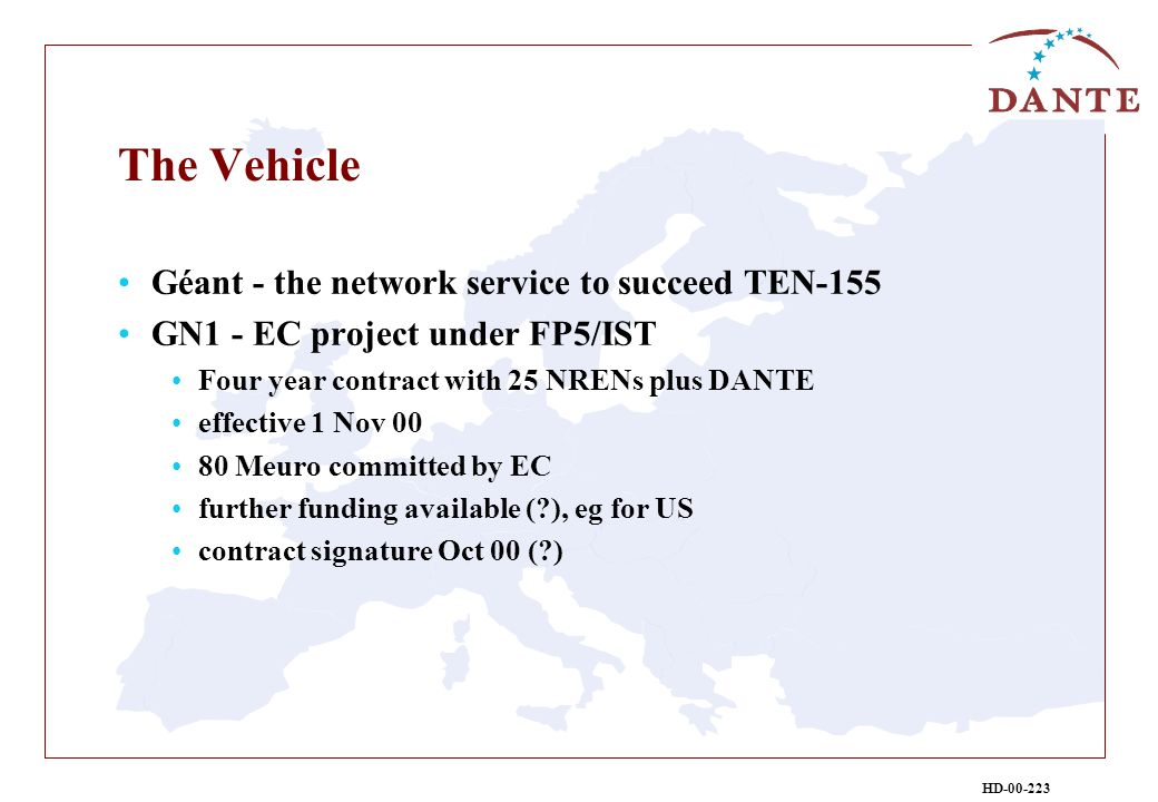 HD-00-223 The Vehicle Géant - the network service to succeed TEN-155 GN1 - EC project under FP5/IST Four year contract with 25 NRENs plus DANTE effective 1 Nov 00 80 Meuro committed by EC further funding available ( ), eg for US contract signature Oct 00 ( )