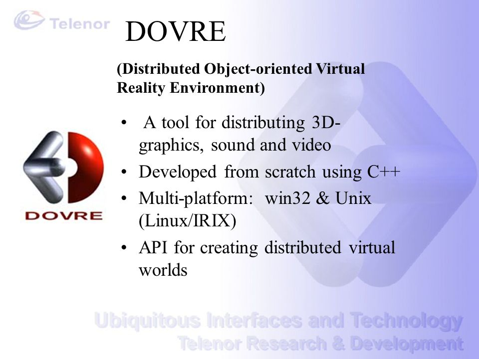 DOVRE A tool for distributing 3D- graphics, sound and video Developed from scratch using C++ Multi-platform: win32 & Unix (Linux/IRIX) API for creatin