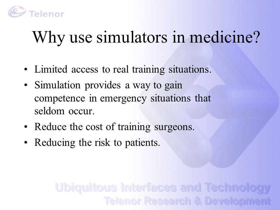 Why use simulators in medicine? Limited access to real training situations. Simulation provides a way to gain competence in emergency situations that