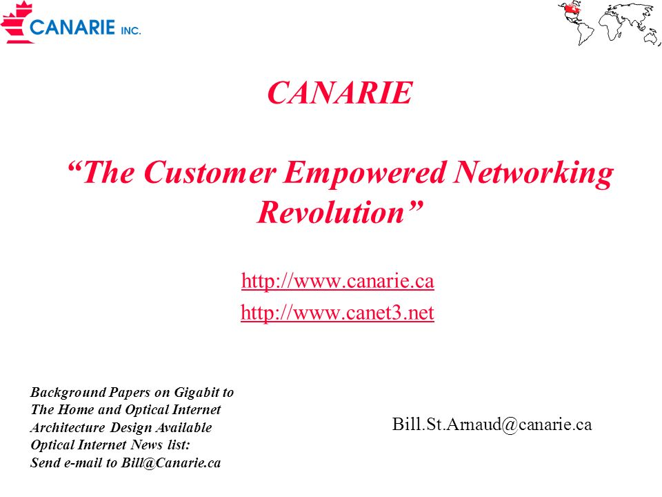 CANARIE The Customer Empowered Networking Revolution http://www.canarie.ca http://www.canet3.net Background Papers on Gigabit to The Home and Optical Internet Architecture Design Available Optical Internet News list: Send e-mail to Bill@Canarie.ca Bill.St.Arnaud@canarie.ca