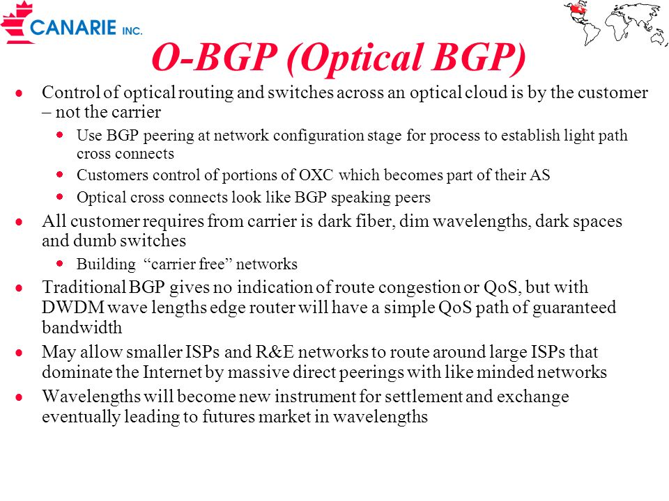 O-BGP (Optical BGP) Control of optical routing and switches across an optical cloud is by the customer – not the carrier Use BGP peering at network configuration stage for process to establish light path cross connects Customers control of portions of OXC which becomes part of their AS Optical cross connects look like BGP speaking peers All customer requires from carrier is dark fiber, dim wavelengths, dark spaces and dumb switches Building carrier free networks Traditional BGP gives no indication of route congestion or QoS, but with DWDM wave lengths edge router will have a simple QoS path of guaranteed bandwidth May allow smaller ISPs and R&E networks to route around large ISPs that dominate the Internet by massive direct peerings with like minded networks Wavelengths will become new instrument for settlement and exchange eventually leading to futures market in wavelengths