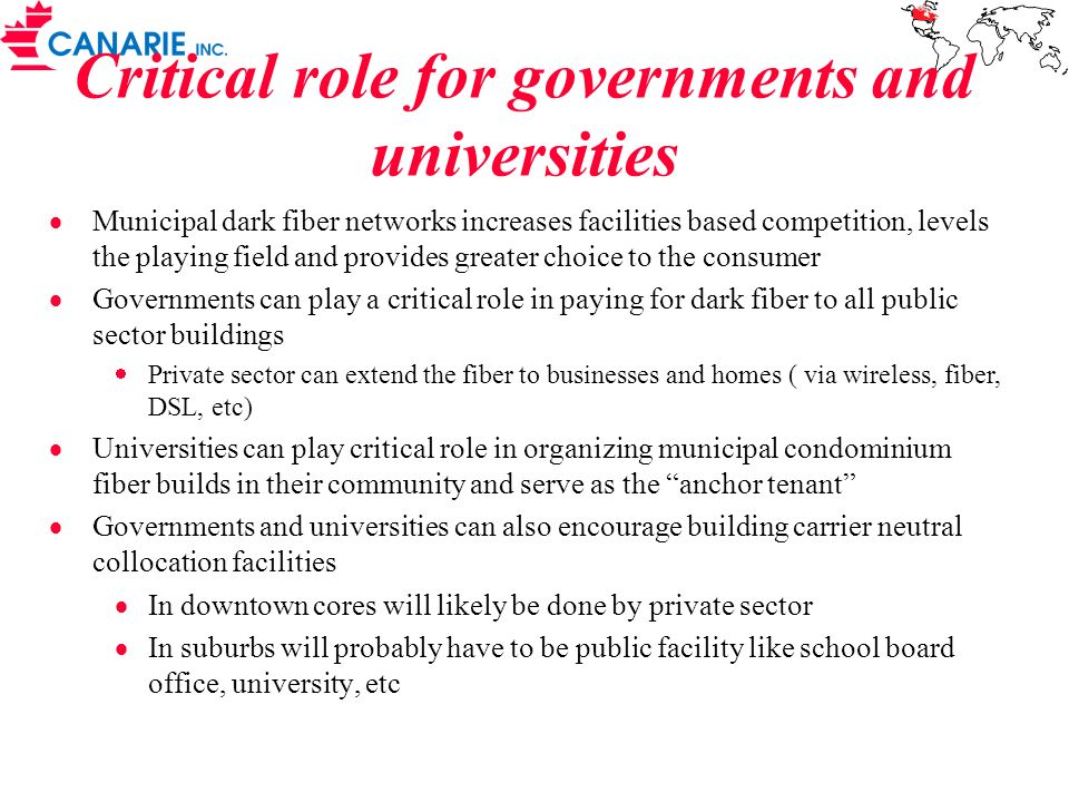 Critical role for governments and universities Municipal dark fiber networks increases facilities based competition, levels the playing field and provides greater choice to the consumer Governments can play a critical role in paying for dark fiber to all public sector buildings Private sector can extend the fiber to businesses and homes ( via wireless, fiber, DSL, etc) Universities can play critical role in organizing municipal condominium fiber builds in their community and serve as the anchor tenant Governments and universities can also encourage building carrier neutral collocation facilities In downtown cores will likely be done by private sector In suburbs will probably have to be public facility like school board office, university, etc