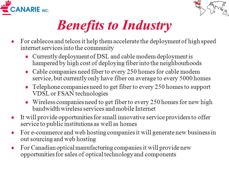Benefits to Industry For cablecos and telcos it help them accelerate the deployment of high speed internet services into the community Currently deployment of DSL and cable modem deployment is hampered by high cost of deploying fiber into the neighbourhoods Cable companies need fiber to every 250 homes for cable modem service, but currently only have fiber on average to every 5000 homes Telephone companies need to get fiber to every 250 homes to support VDSL or FSAN technologies Wireless companies need to get fiber to every 250 homes for new high bandwidth wireless services and mobile Internet It will provide opportunities for small innovative service providers to offer service to public institutions as well as homes For e-commerce and web hosting companies it will generate new business in out sourcing and web hosting For Canadian optical manufacturing companies it will provide new opportunities for sales of optical technology and components