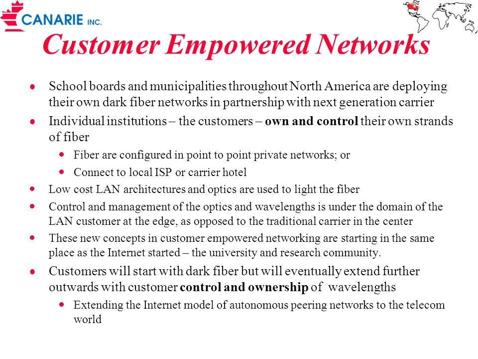 Customer Empowered Networks School boards and municipalities throughout North America are deploying their own dark fiber networks in partnership with next generation carrier Individual institutions – the customers – own and control their own strands of fiber Fiber are configured in point to point private networks; or Connect to local ISP or carrier hotel Low cost LAN architectures and optics are used to light the fiber Control and management of the optics and wavelengths is under the domain of the LAN customer at the edge, as opposed to the traditional carrier in the center These new concepts in customer empowered networking are starting in the same place as the Internet started – the university and research community.