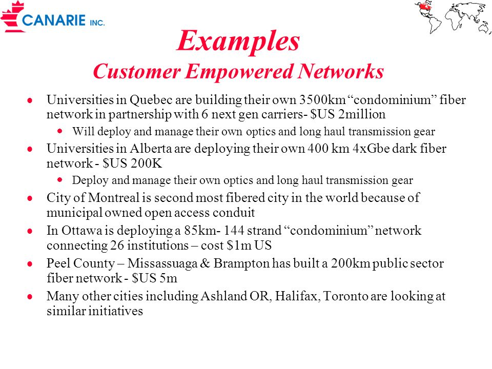 Examples Customer Empowered Networks Universities in Quebec are building their own 3500km condominium fiber network in partnership with 6 next gen carriers- $US 2million Will deploy and manage their own optics and long haul transmission gear Universities in Alberta are deploying their own 400 km 4xGbe dark fiber network - $US 200K Deploy and manage their own optics and long haul transmission gear City of Montreal is second most fibered city in the world because of municipal owned open access conduit In Ottawa is deploying a 85km- 144 strand condominium network connecting 26 institutions – cost $1m US Peel County – Missassuaga & Brampton has built a 200km public sector fiber network - $US 5m Many other cities including Ashland OR, Halifax, Toronto are looking at similar initiatives