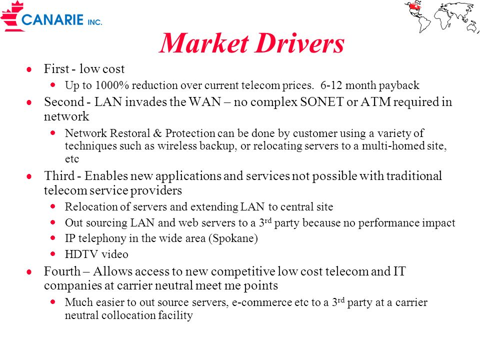 Market Drivers First - low cost Up to 1000% reduction over current telecom prices. 6-12 month payback Second - LAN invades the WAN – no complex SONET