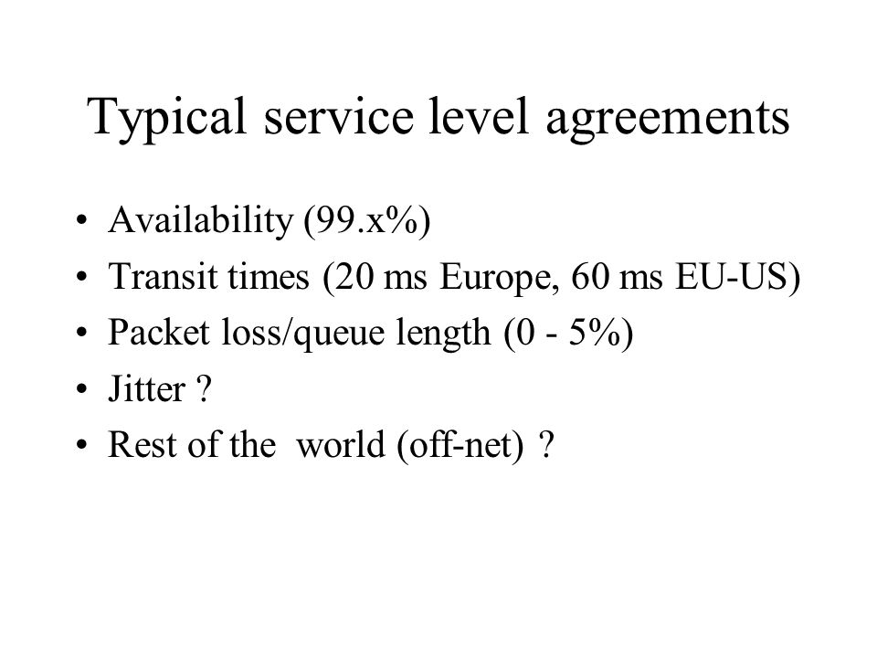 Typical service level agreements Availability (99.x%) Transit times (20 ms Europe, 60 ms EU-US) Packet loss/queue length (0 - 5%) Jitter .