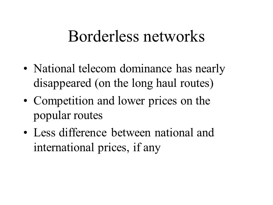 Borderless networks National telecom dominance has nearly disappeared (on the long haul routes) Competition and lower prices on the popular routes Less difference between national and international prices, if any