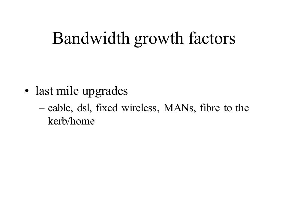 Bandwidth growth factors last mile upgrades –cable, dsl, fixed wireless, MANs, fibre to the kerb/home