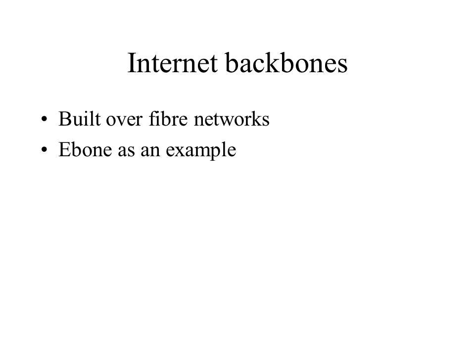 Internet backbones Built over fibre networks Ebone as an example