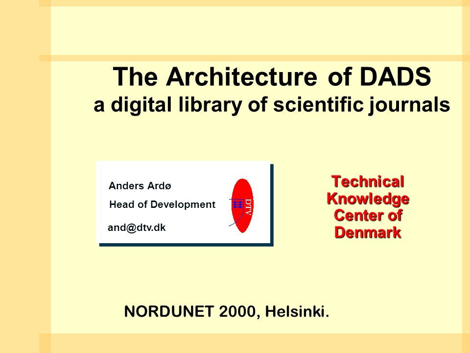 The Architecture of DADS a digital library of scientific journals Technical Knowledge Center of Denmark Anders Ardø Head of Development and@dtv.dk Anders Ardø Head of Development and@dtv.dk NORDUNET 2000, Helsinki.