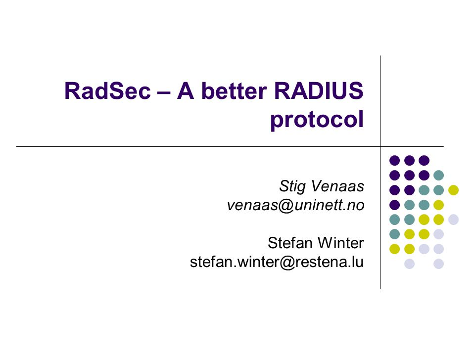 RadSec – A better RADIUS protocol Stig Venaas venaas@uninett.no Stefan Winter stefan.winter@restena.lu